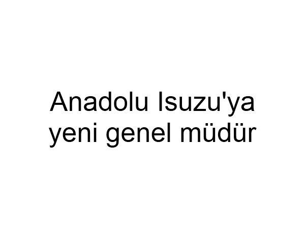Tuğrul Arıkan Anadolu Isuzu Genel Müdürü oldu