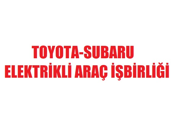 Toyota-Subaru elektrikli araç işbirliği